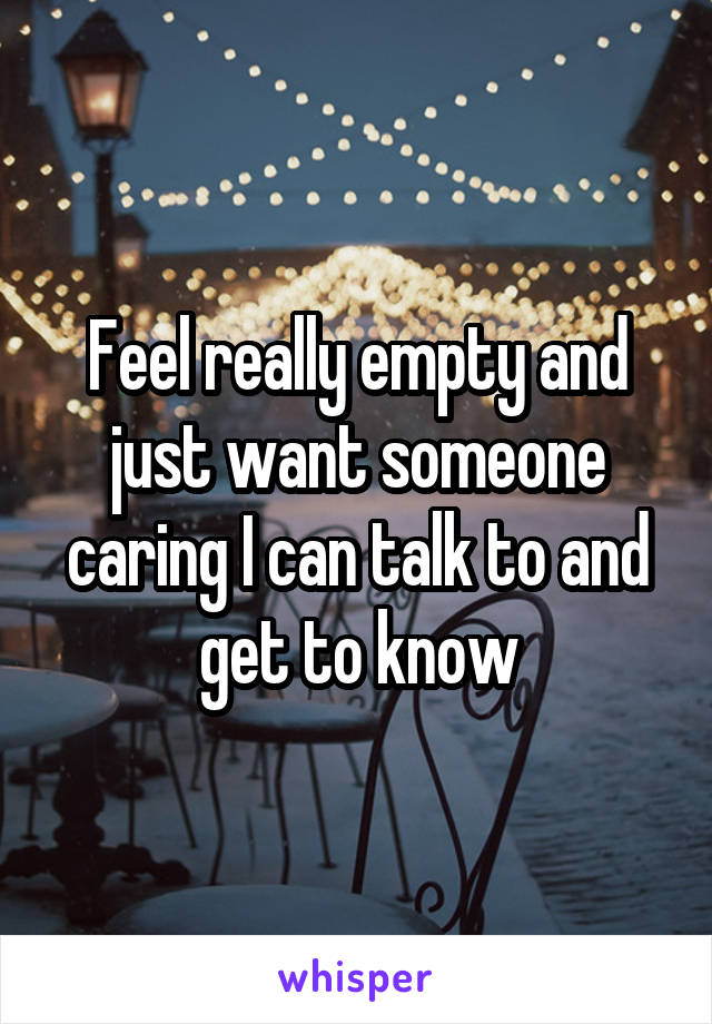 Feel really empty and just want someone caring I can talk to and get to know