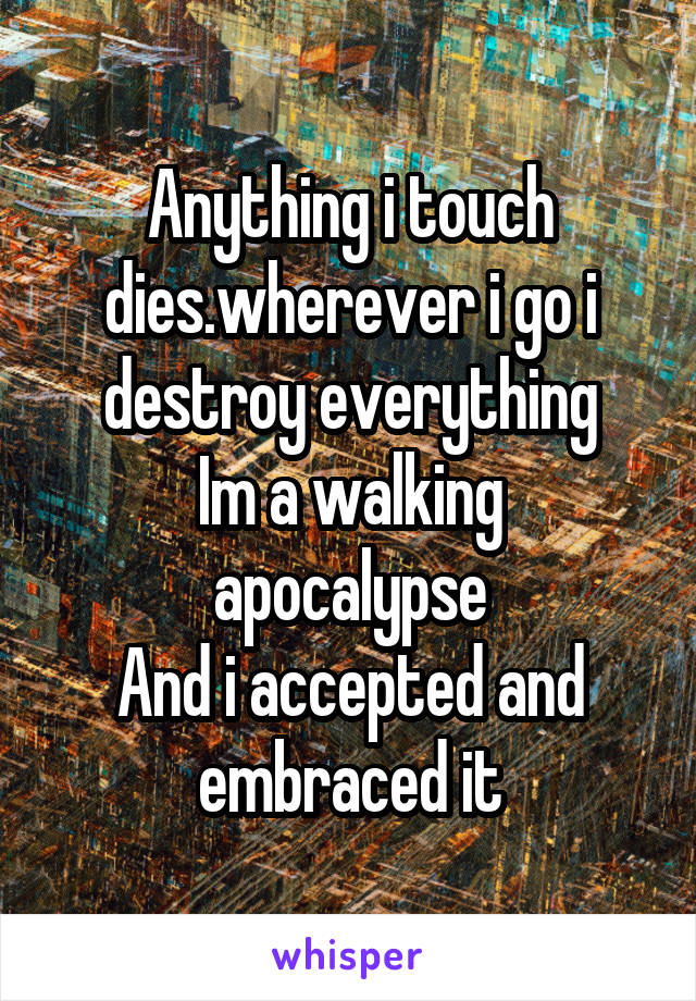 Anything i touch dies.wherever i go i destroy everything Im a walking apocalypse And i accepted and embraced it