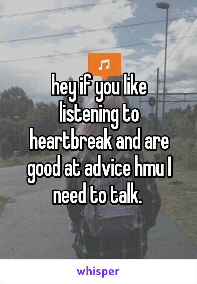 hey if you like listening to heartbreak and are good at advice hmu I need to talk.