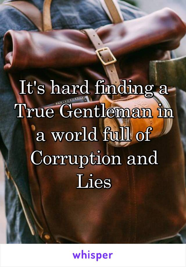 It's hard finding a True Gentleman in a world full of Corruption and Lies