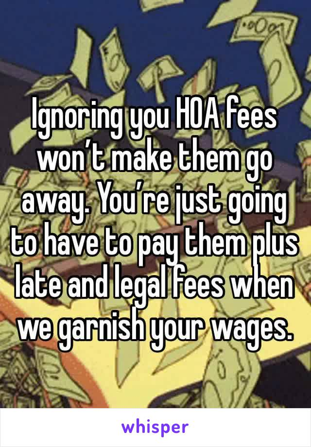 Ignoring you HOA fees won't make them go away. You're just going to have to pay them plus late and legal fees when we garnish your wages.