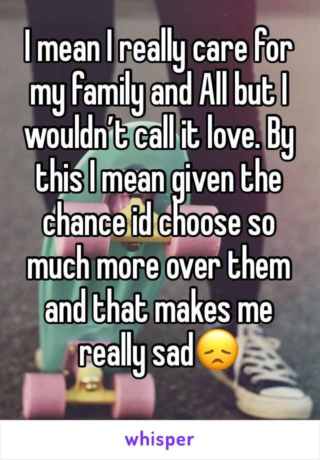 I mean I really care for my family and All but I wouldn't call it love. By this I mean given the chance id choose so much more over them and that makes me really sad😞
