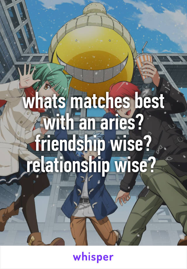 whats matches best with an aries? friendship wise? relationship wise?