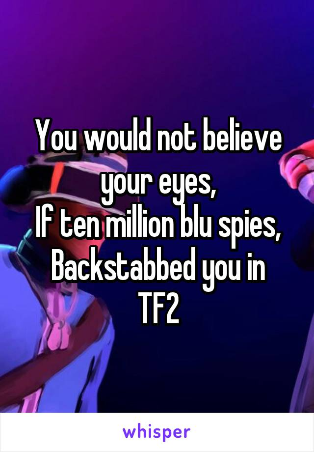 You would not believe your eyes, If ten million blu spies, Backstabbed you in TF2