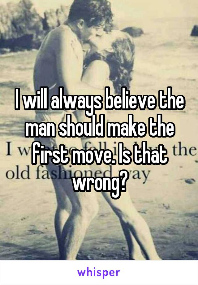 I will always believe the man should make the first move. Is that wrong?