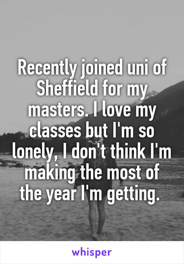 Recently joined uni of Sheffield for my masters. I love my classes but I'm so lonely, I don't think I'm making the most of the year I'm getting.