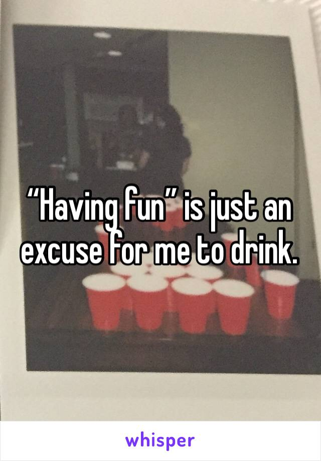 """Having fun"" is just an excuse for me to drink."