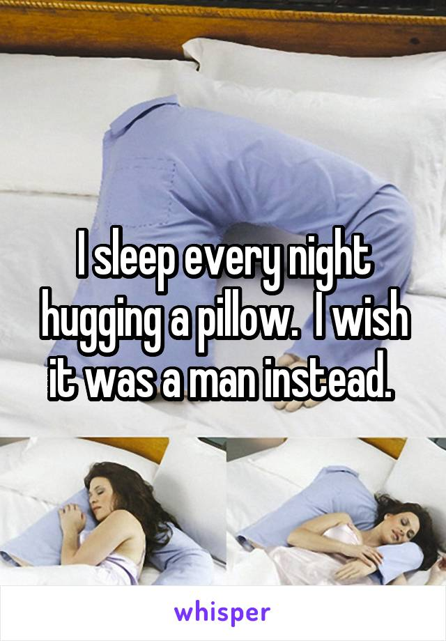 I sleep every night hugging a pillow.  I wish it was a man instead.