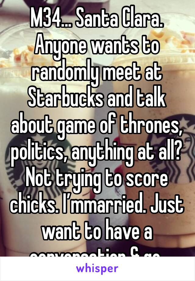 M34... Santa Clara. Anyone wants to randomly meet at Starbucks and talk about game of thrones, politics, anything at all? Not trying to score chicks. I'mmarried. Just want to have a conversation & go.