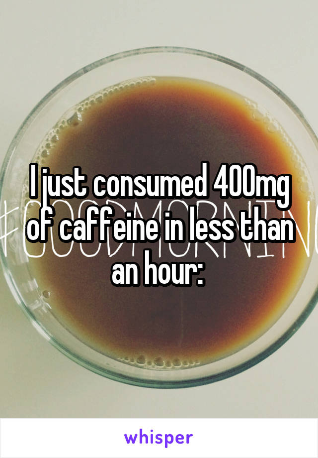 I just consumed 400mg of caffeine in less than an hour: