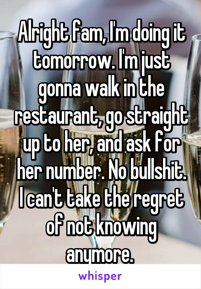 Alright fam, I'm doing it tomorrow. I'm just gonna walk in the restaurant, go straight up to her, and ask for her number. No bullshit. I can't take the regret of not knowing anymore.
