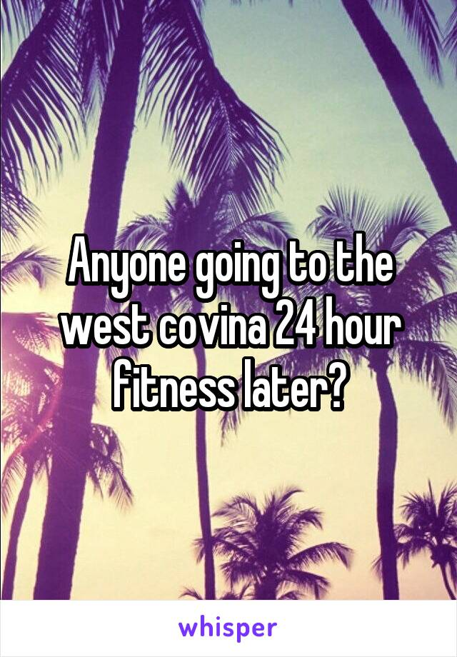 Anyone going to the west covina 24 hour fitness later?