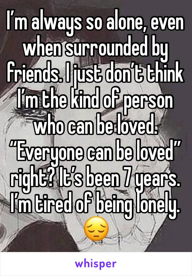 "I'm always so alone, even when surrounded by friends. I just don't think I'm the kind of person who can be loved. ""Everyone can be loved"" right? It's been 7 years. I'm tired of being lonely. 😔"