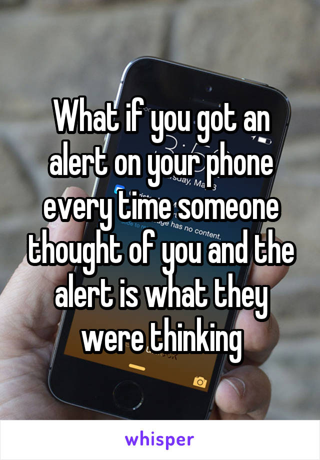 What if you got an alert on your phone every time someone thought of you and the alert is what they were thinking