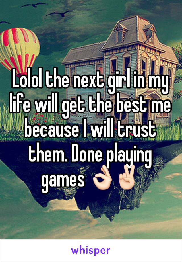 Lolol the next girl in my life will get the best me because I will trust them. Done playing games 👌🏻✌🏻