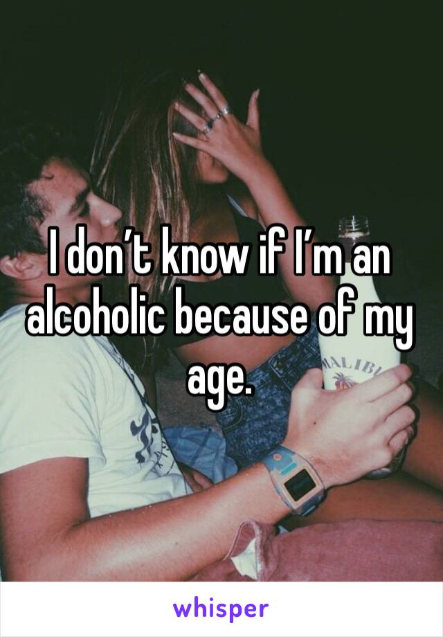 I don't know if I'm an alcoholic because of my age.