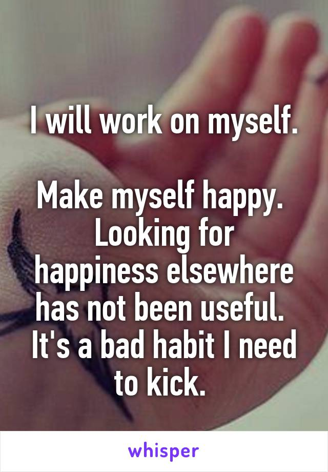 I will work on myself.   Make myself happy.  Looking for happiness elsewhere has not been useful.  It's a bad habit I need to kick.