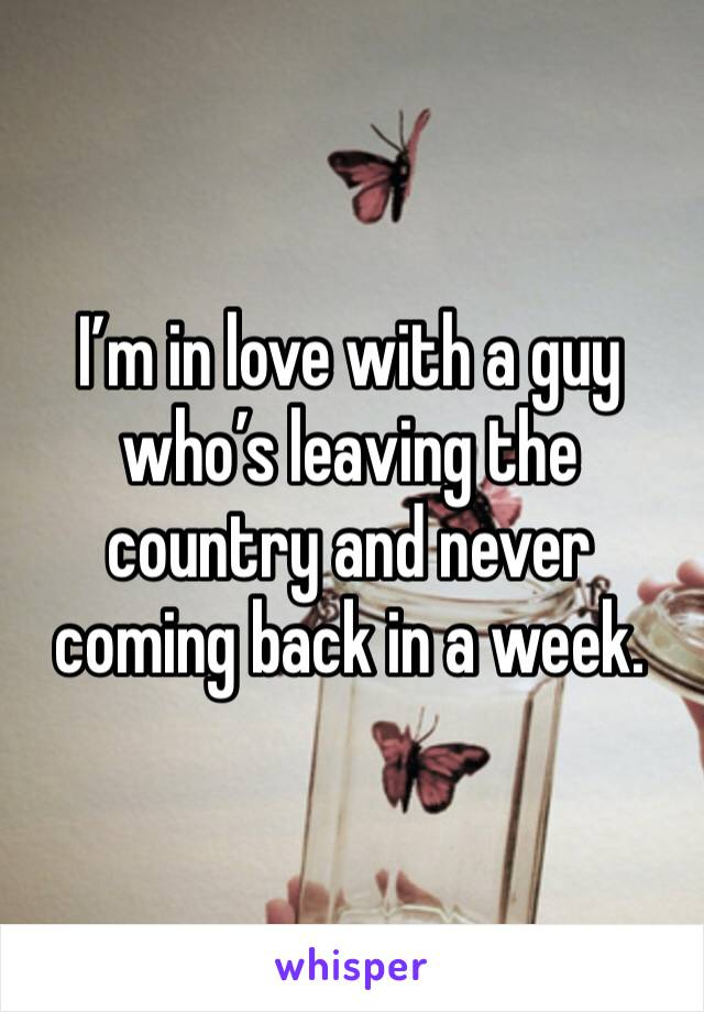 I'm in love with a guy who's leaving the country and never coming back in a week.