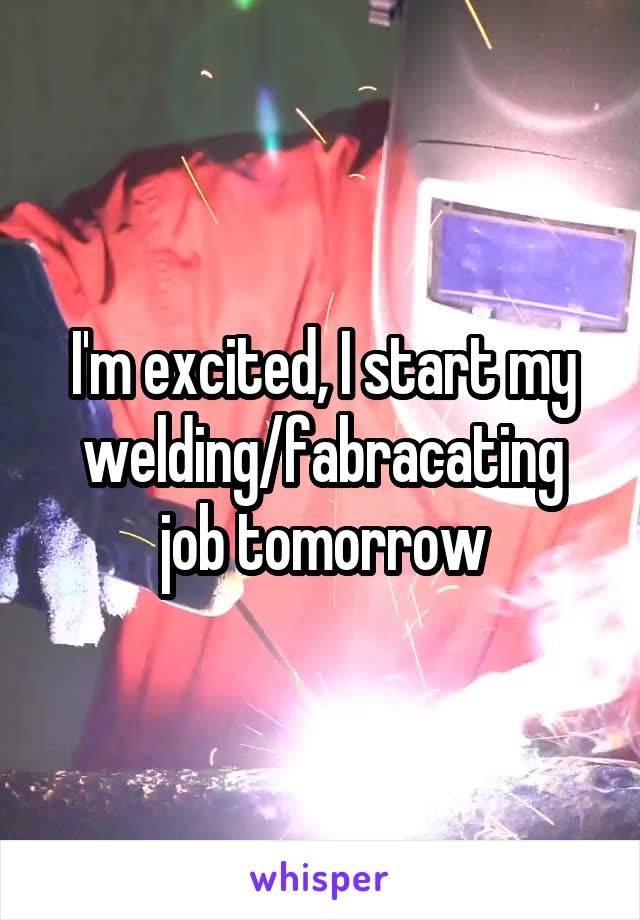 I'm excited, I start my welding/fabracating job tomorrow