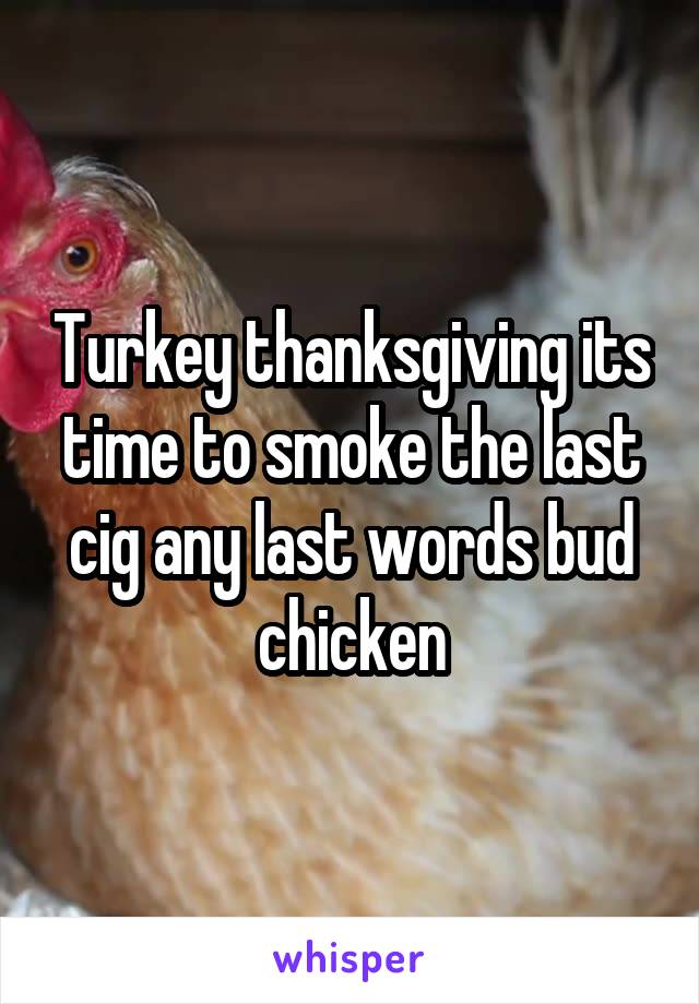 Turkey thanksgiving its time to smoke the last cig any last words bud chicken