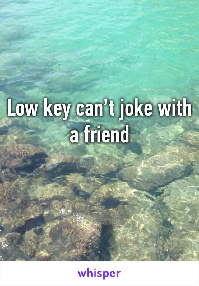 Low key can't joke with a friend