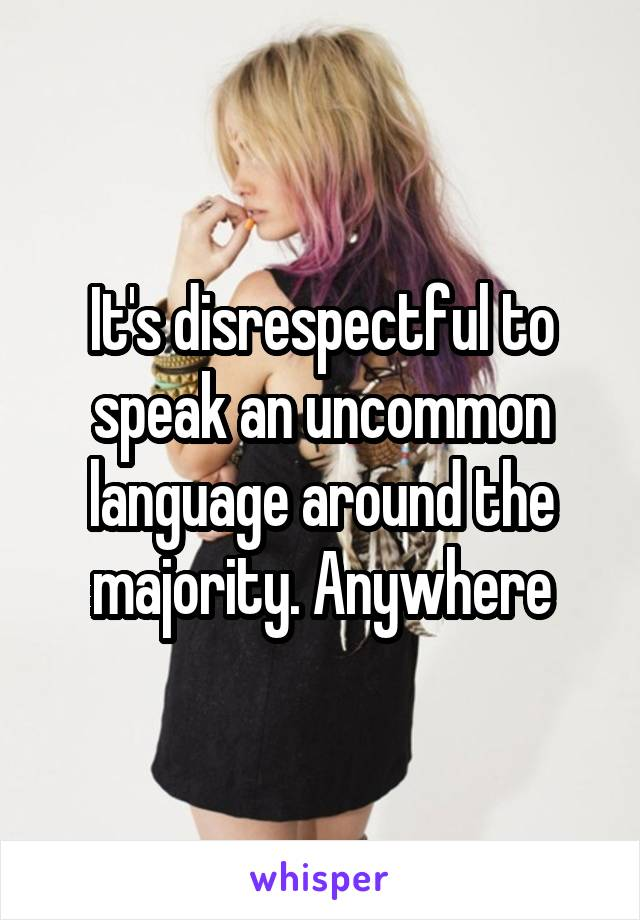 It's disrespectful to speak an uncommon language around the majority. Anywhere