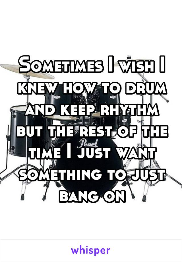 Sometimes I wish I knew how to drum and keep rhythm but the rest of the time I just want something to just bang on