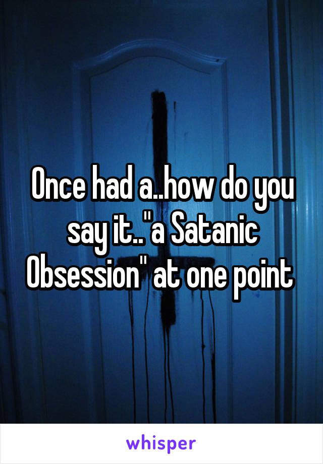 """Once had a..how do you say it..""""a Satanic Obsession"""" at one point"""