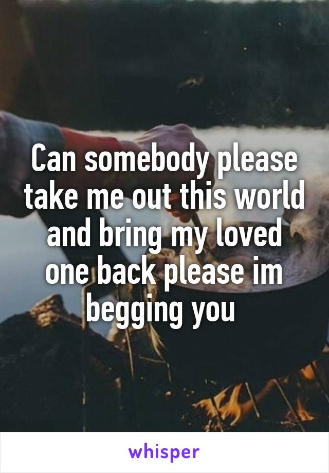 Can somebody please take me out this world and bring my loved one back please im begging you