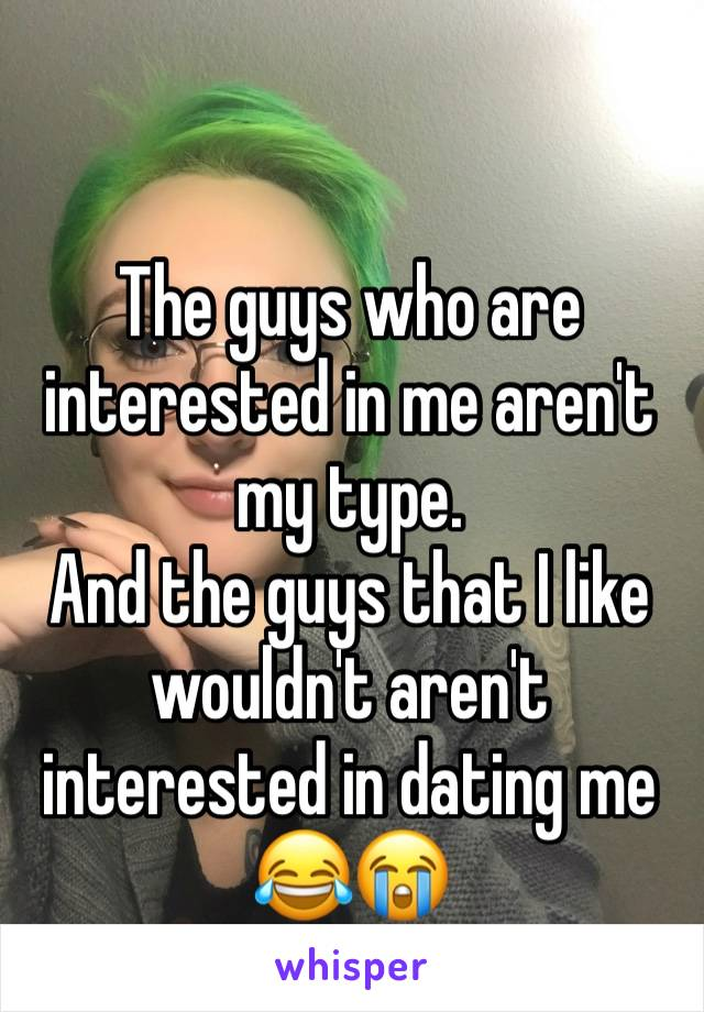The guys who are interested in me aren't my type. And the guys that I like wouldn't aren't interested in dating me 😂😭