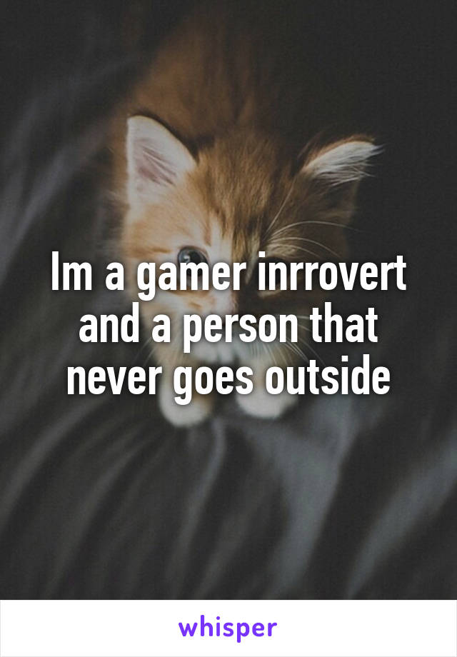 Im a gamer inrrovert and a person that never goes outside