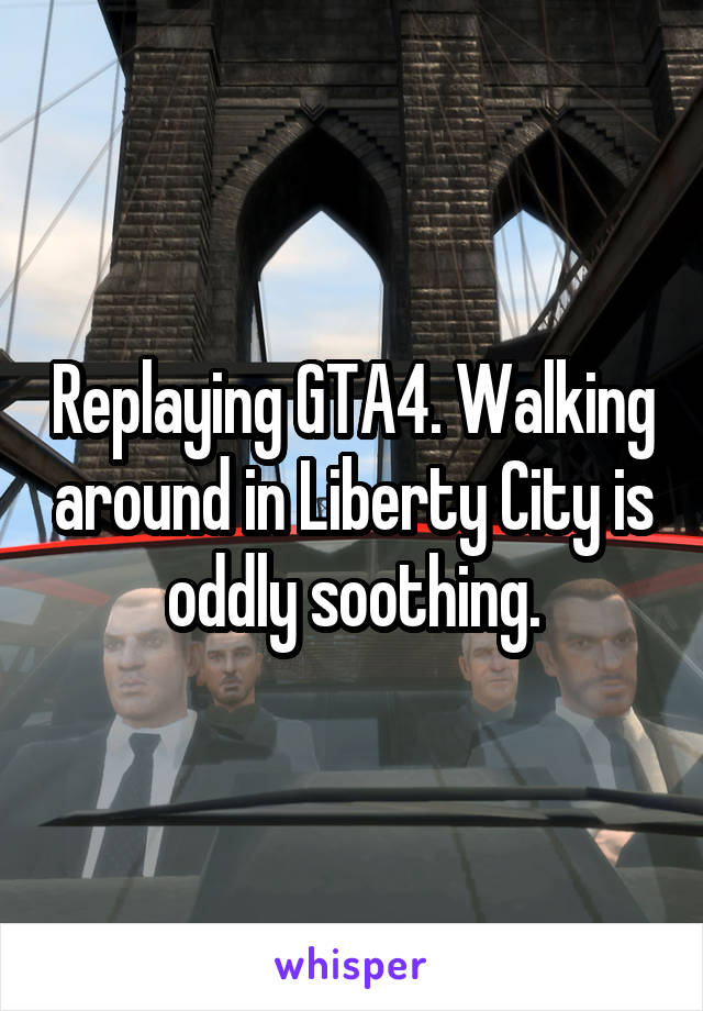 Replaying GTA4. Walking around in Liberty City is oddly soothing.