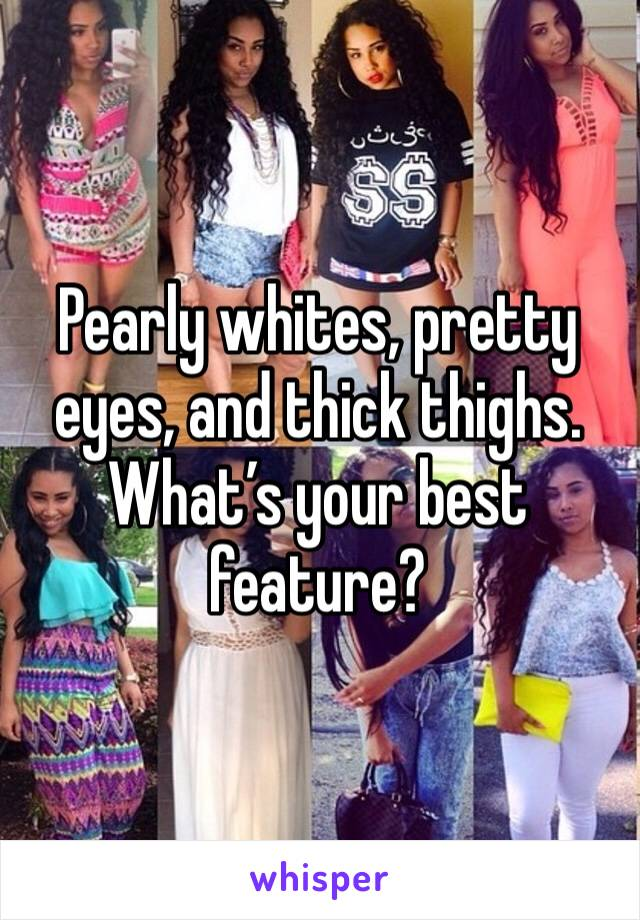 Pearly whites, pretty eyes, and thick thighs. What's your best feature?