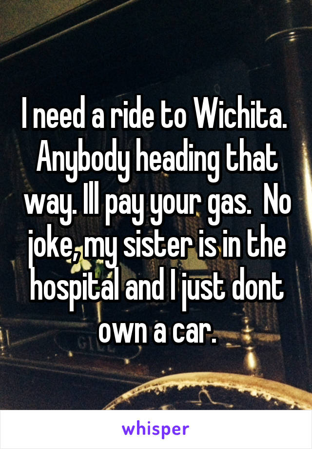 I need a ride to Wichita.  Anybody heading that way. Ill pay your gas.  No joke, my sister is in the hospital and I just dont own a car.