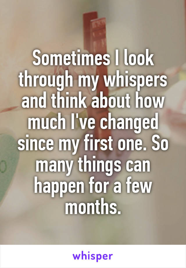 Sometimes I look through my whispers and think about how much I've changed since my first one. So many things can happen for a few months.