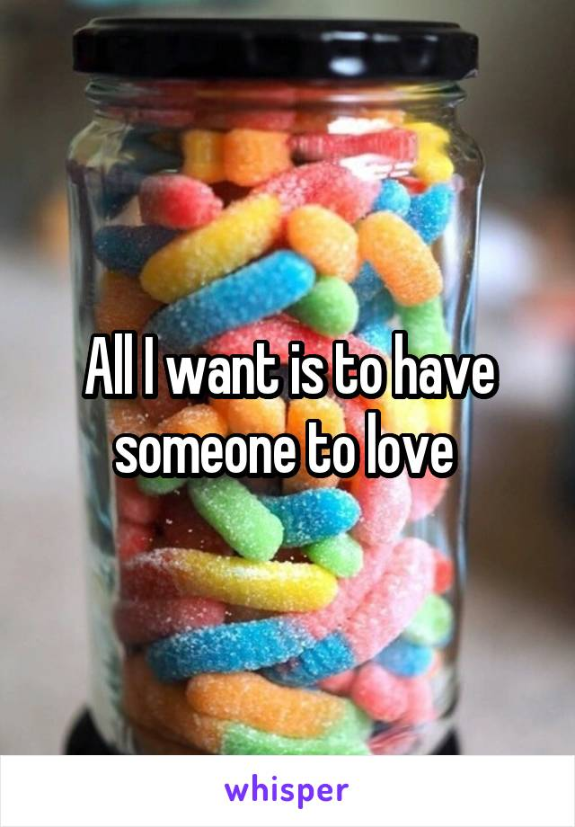 All I want is to have someone to love