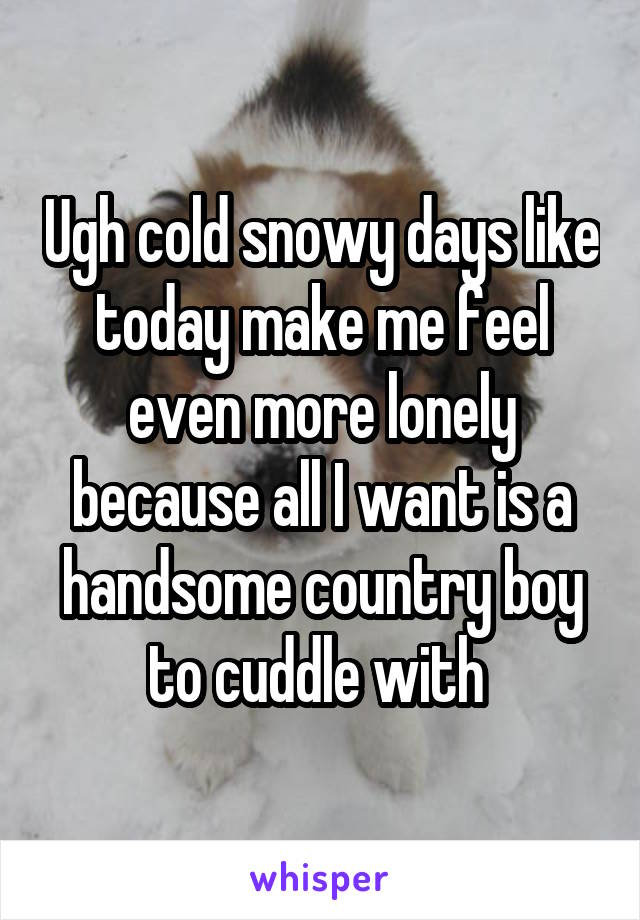 Ugh cold snowy days like today make me feel even more lonely because all I want is a handsome country boy to cuddle with