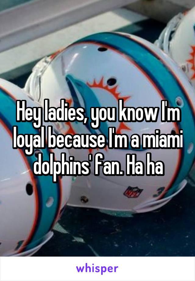 Hey ladies, you know I'm loyal because I'm a miami dolphins' fan. Ha ha