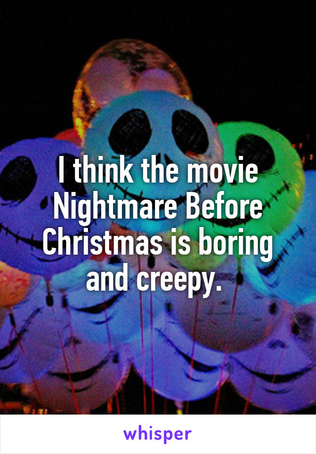 I think the movie Nightmare Before Christmas is boring and creepy.