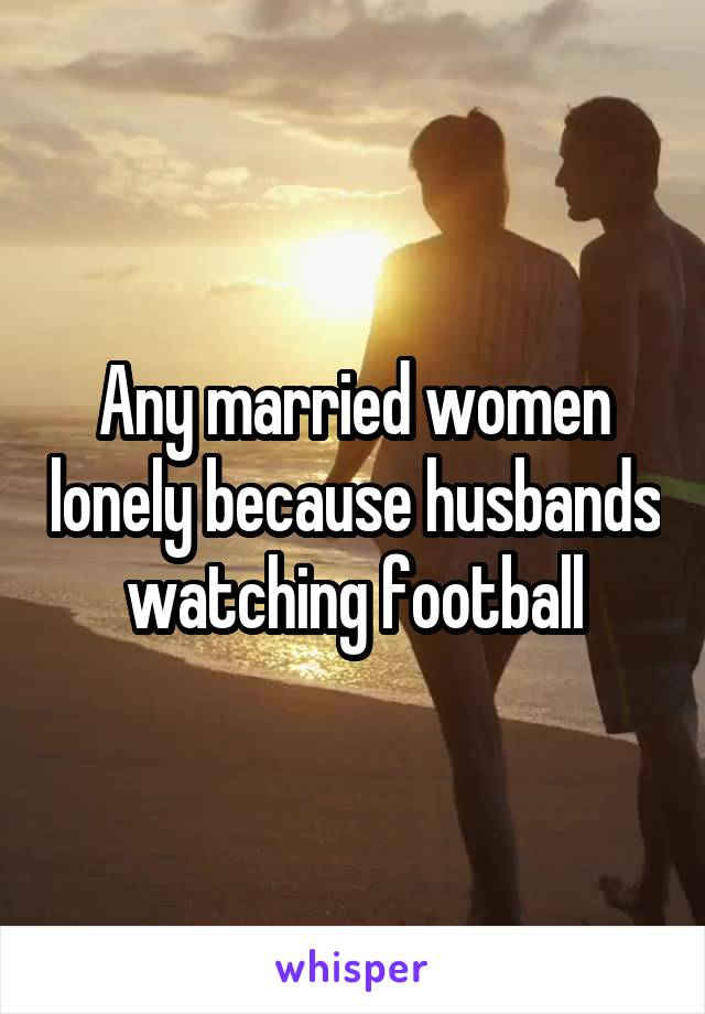 Any married women lonely because husbands watching football