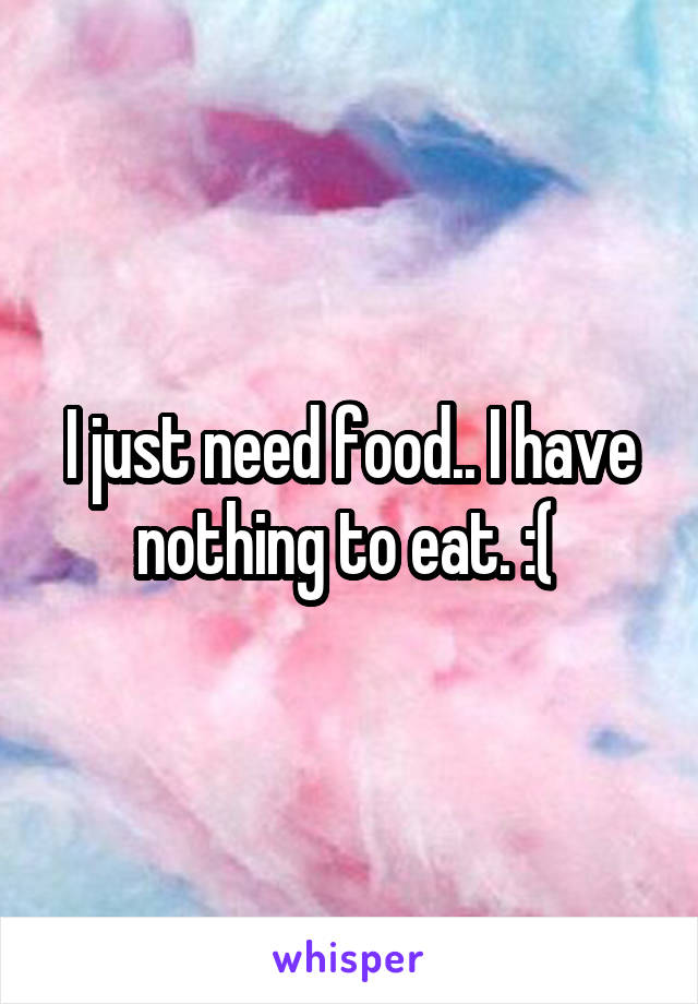 I just need food.. I have nothing to eat. :(