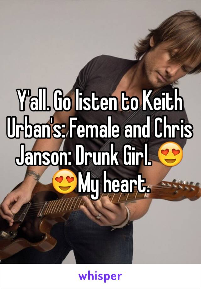 Y'all. Go listen to Keith Urban's: Female and Chris Janson: Drunk Girl. 😍😍My heart.