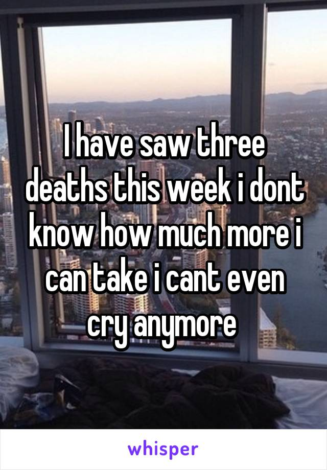 I have saw three deaths this week i dont know how much more i can take i cant even cry anymore
