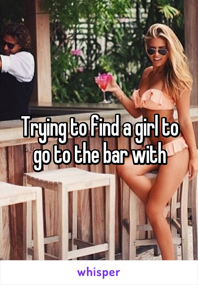 Trying to find a girl to go to the bar with