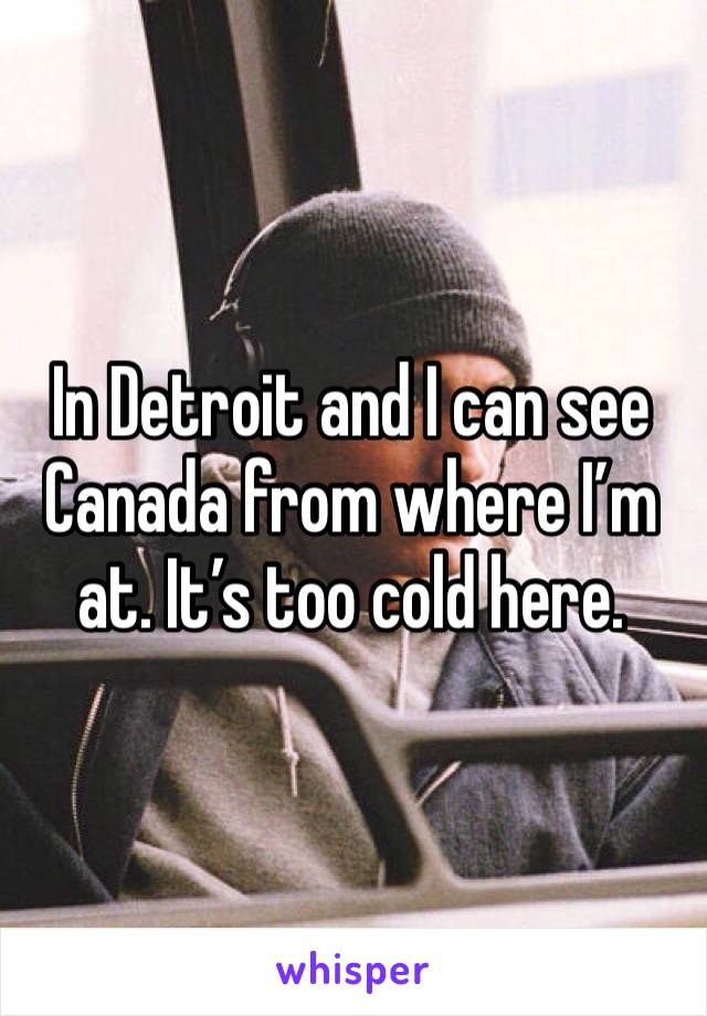 In Detroit and I can see Canada from where I'm at. It's too cold here.