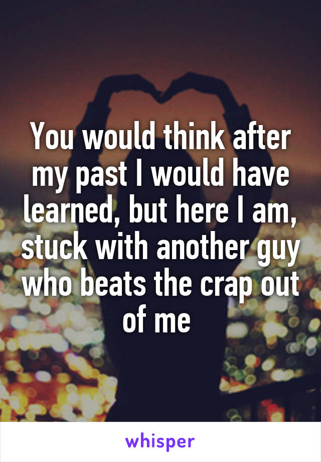You would think after my past I would have learned, but here I am, stuck with another guy who beats the crap out of me