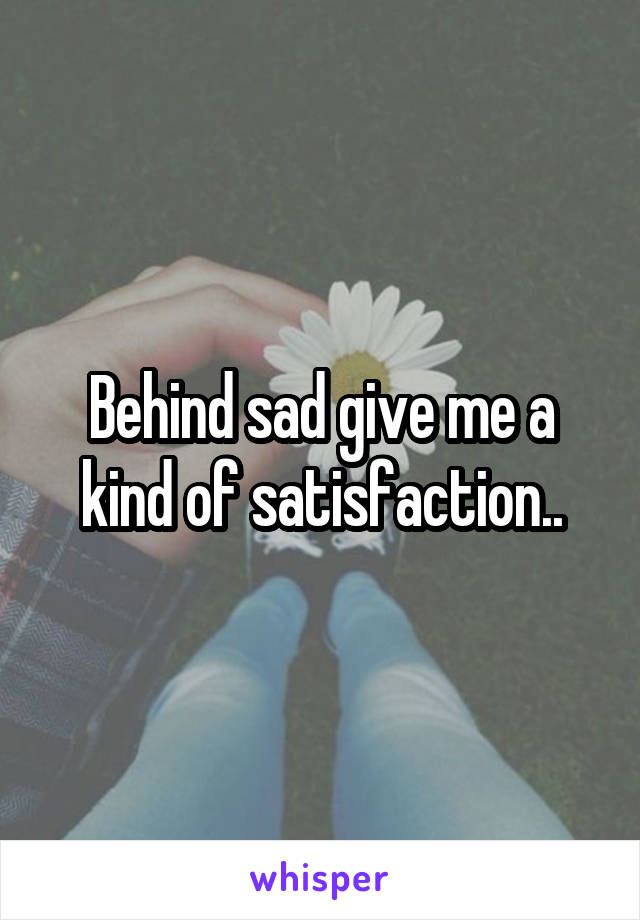 Behind sad give me a kind of satisfaction..