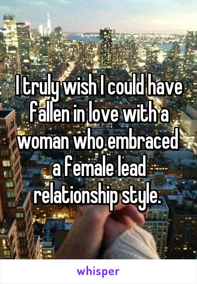 I truly wish I could have fallen in love with a woman who embraced  a female lead relationship style.