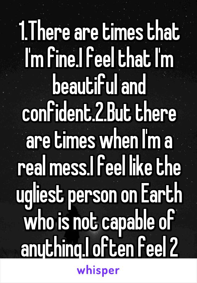 1.There are times that I'm fine.I feel that I'm beautiful and confident.2.But there are times when I'm a real mess.I feel like the ugliest person on Earth who is not capable of anything.I often feel 2