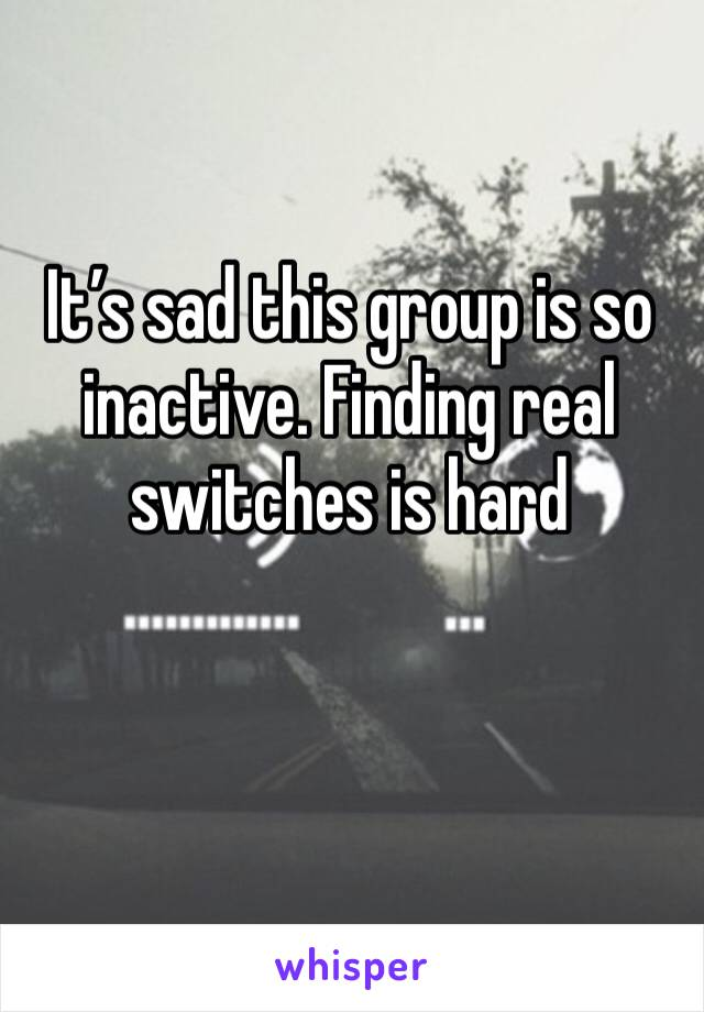 It's sad this group is so inactive. Finding real switches is hard